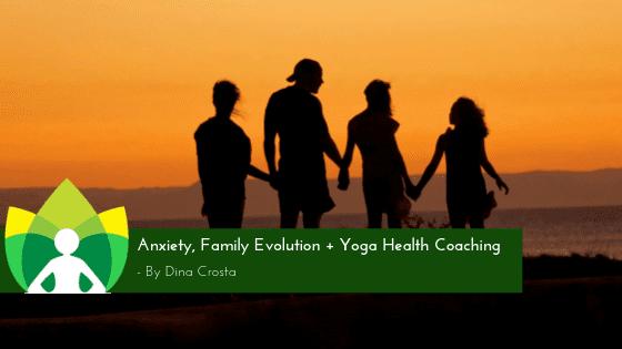 Family Anxiety, Family Evolution + Yoga Health Coaching