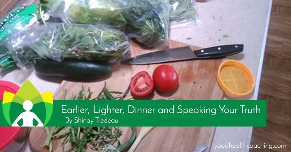 Earlier, Lighter, Dinner and Speaking Your Truth