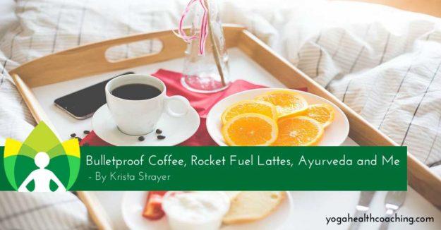 Bulletproof Coffee, Rocket Fuel Lattes, Ayurveda and Me