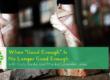 When Good Enough Is No Longer Good Enough